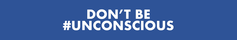 don't be unconscious